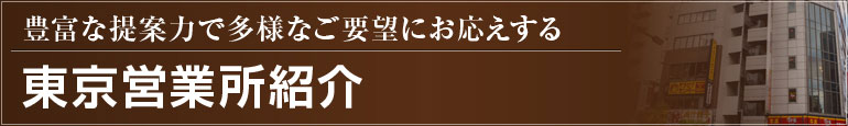 豊富な提案力で多様なご要望にお応えする 東京営業所紹介